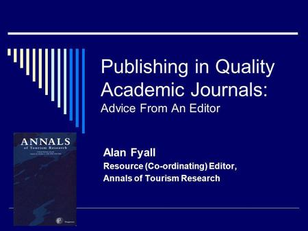 Publishing in Quality Academic Journals: Advice From An Editor Alan Fyall Resource (Co-ordinating) Editor, Annals of Tourism Research.