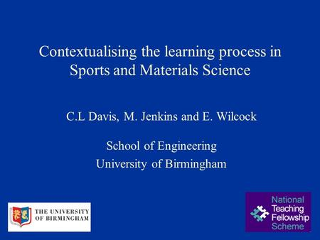 Contextualising the learning process in Sports and Materials Science C.L Davis, M. Jenkins and E. Wilcock School of Engineering University of Birmingham.