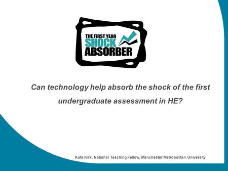 Can technology help absorb the shock of the first undergraduate assessment in HE? Kate Kirk, National Teaching Fellow, Manchester Metropolitan University.