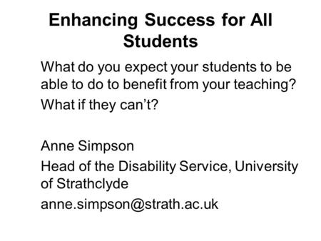 Enhancing Success for All Students What do you expect your students to be able to do to benefit from your teaching? What if they cant? Anne Simpson Head.