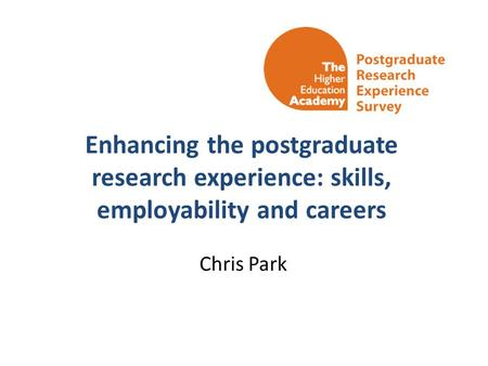 Enhancing the postgraduate research experience: skills, employability and careers Chris Park.