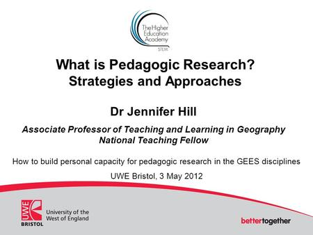What is Pedagogic Research? Strategies and Approaches Dr Jennifer Hill Associate Professor of Teaching and Learning in Geography National Teaching Fellow.