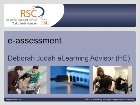 Www.rsc-yh.ac.uk April 25, 2014 | slide 1 e-assessment Deborah Judah eLearning Advisor (HE) www.rsc-yh.ac.uk RSCs – Stimulating and supporting innovation.