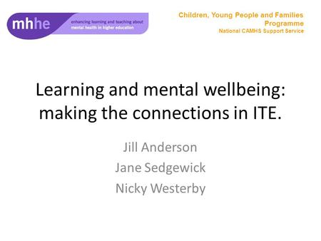 Learning and mental wellbeing: making the connections in ITE. Jill Anderson Jane Sedgewick Nicky Westerby Children, Young People and Families Programme.