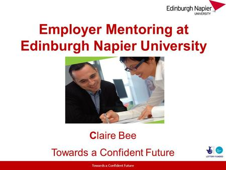 Employer Mentoring at Edinburgh Napier University Claire Bee Towards a Confident Future.