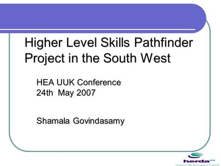 Higher Level Skills Pathfinder Project in the South West HEA UUK Conference 24th May 2007 Shamala Govindasamy.