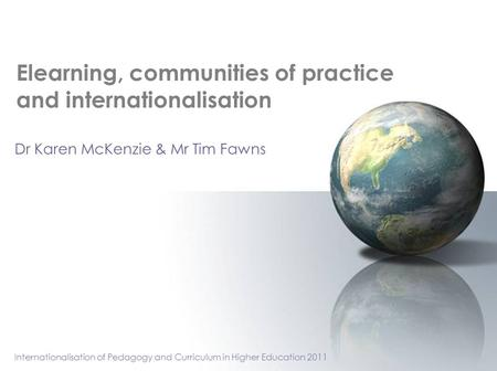 Elearning, communities of practice and internationalisation Dr Karen McKenzie & Mr Tim Fawns Internationalisation of Pedagogy and Curriculum in Higher.