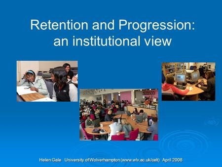 Helen Gale University of Wolverhampton (www.wlv.ac.uk/celt) April 2008 Retention and Progression: an institutional view.
