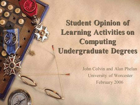 Student Opinion of Learning Activities on Computing Undergraduate Degrees John Colvin and Alan Phelan University of Worcester February 2006.