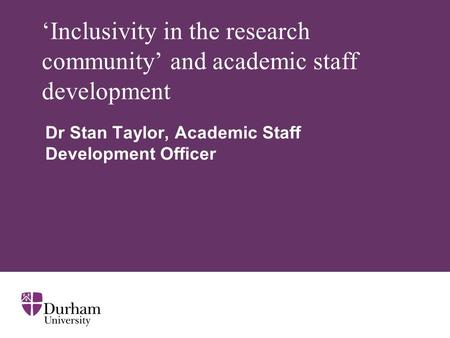 Inclusivity in the research community and academic staff development Dr Stan Taylor, Academic Staff Development Officer.