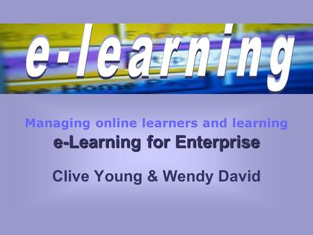 E-Learning for Enterprise Managing online learners and learning e-Learning for Enterprise Clive Young & Wendy David.