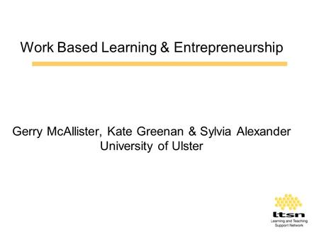 Work Based Learning & Entrepreneurship Gerry McAllister, Kate Greenan & Sylvia Alexander University of Ulster.