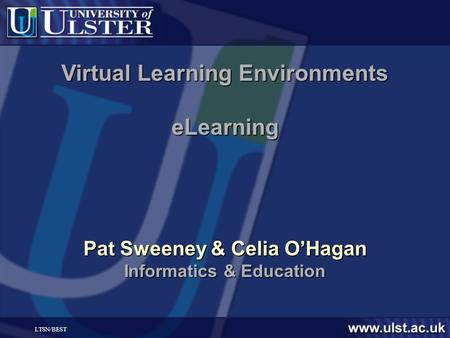 LTSN/BEST Virtual Learning Environments eLearning Pat Sweeney & Celia OHagan Informatics & Education.