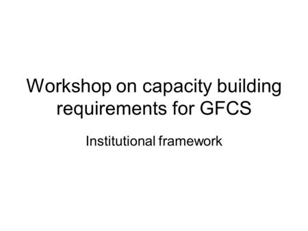 Workshop on capacity building requirements for GFCS Institutional framework.