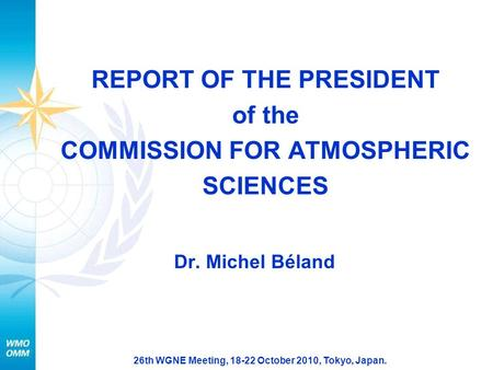 26th WGNE Meeting, 18-22 October 2010, Tokyo, Japan. REPORT OF THE PRESIDENT of the COMMISSION FOR ATMOSPHERIC SCIENCES Dr. Michel Béland.