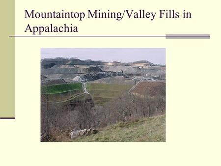 Mountaintop Mining/Valley Fills in Appalachia. Background Mountaintop coal mining is a surface mining practice used in the Appalachian states involving.