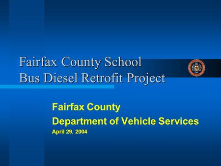 Fairfax County School Bus Diesel Retrofit Project Fairfax County Department of Vehicle Services April 29, 2004.