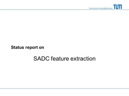 Technische Universität München Status report on SADC feature extraction.