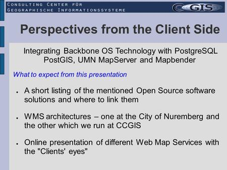 Perspectives from the Client Side Integrating Backbone OS Technology with PostgreSQL PostGIS, UMN MapServer and Mapbender A short listing of the mentioned.