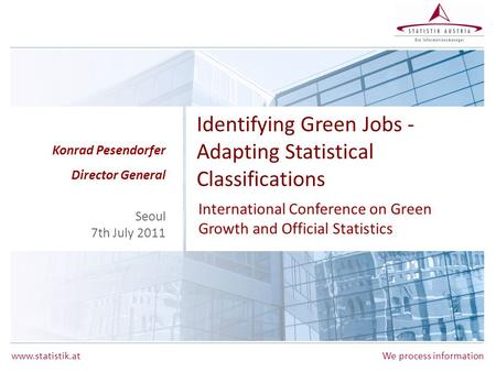 Www.statistik.atWe process information Identifying Green Jobs - Adapting Statistical Classifications International Conference on Green Growth and Official.
