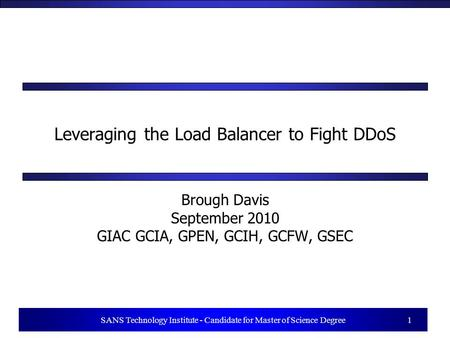 1 SANS Technology Institute - Candidate for Master of Science Degree 1 Leveraging the Load Balancer to Fight DDoS Brough Davis September 2010 GIAC GCIA,