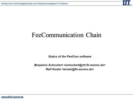 Www.ztt.fh-worms.de Zentrum für Technologietransfer und Telekommunikation FH-Worms FeeCommunication Chain Status of the FeeCom software Benjamin Schockert.