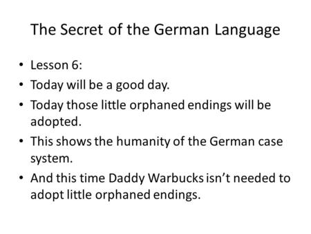 The Secret of the German Language Lesson 6: Today will be a good day. Today those little orphaned endings will be adopted. This shows the humanity of the.