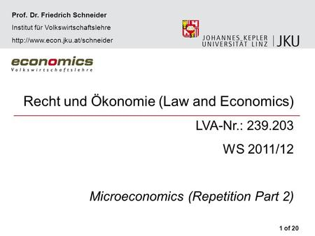 Recht und Ökonomie (Law and Economics) LVA-Nr.: 239.203 WS 2011/12 Microeconomics (Repetition Part 2) 1 of 20 Prof. Dr. Friedrich Schneider Institut für.
