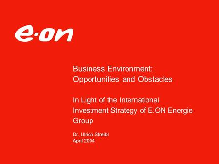 Business Environment: Opportunities and Obstacles In Light of the International Investment Strategy of E.ON Energie Group Dr. Ulrich Streibl April 2004.