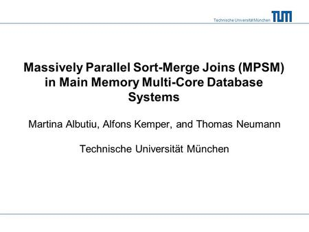 Technische Universität München Massively Parallel Sort-Merge Joins (MPSM) in Main Memory Multi-Core Database Systems Martina Albutiu, Alfons Kemper, and.