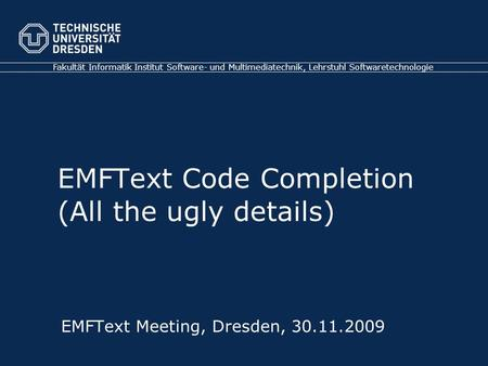 Fakultät Informatik Institut Software- und Multimediatechnik, Lehrstuhl Softwaretechnologie EMFText Meeting, Dresden, 30.11.2009 EMFText Code Completion.