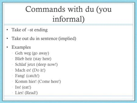 Commands with du (you informal) Take of –st ending Take out du in sentence (implied) Examples Geh weg (go away) Blieb heir (stay here) Schlaf jetzt (sleep.