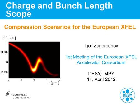 Compression Scenarios for the European XFEL Charge and Bunch Length Scope Igor Zagorodnov 1st Meeting of the European XFEL Accelerator Consortium DESY,