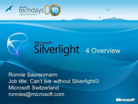 Ronnie Saurenmann Job title: Cant live without Silverlight Microsoft Switzerland 4 Overview.