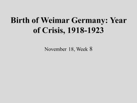 Birth of Weimar Germany: Year of Crisis, 1918-1923 November 18, Week 8.