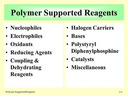 Polymer Supported Reagents3-1 Polymer Supported Reagents Nucleophiles Electrophiles Oxidants Reducing Agents Coupling & Dehydrating Reagents Halogen Carriers.