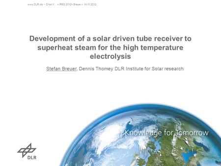 Www.DLR.de Chart 1> IRES 2012> Breuer > 14.11.2012 Development of a solar driven tube receiver to superheat steam for the high temperature electrolysis.