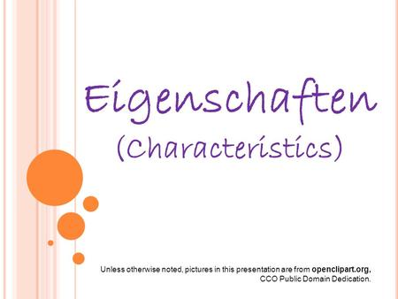 Eigenschaften (Characteristics) Unless otherwise noted, pictures in this presentation are from openclipart.org, CCO Public Domain Dedication.