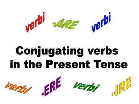 verbi verbi -ARE Conjugating verbs in the Present Tense verbi verbi