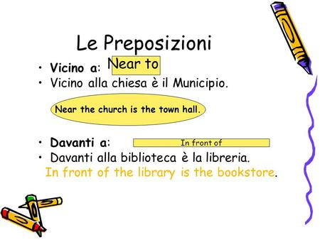 Le Preposizioni Vicino a: Vicino alla chiesa è il Municipio. Davanti a: Davanti alla biblioteca è la libreria. In front of the library is the bookstore.