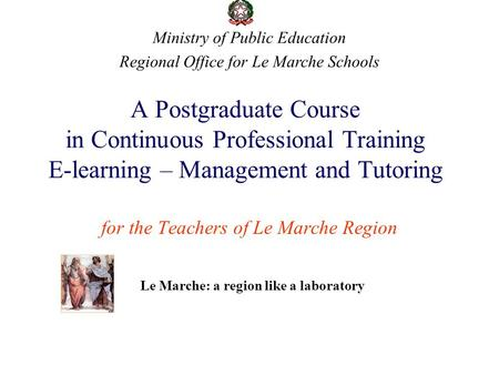 A Postgraduate Course in Continuous Professional Training E-learning – Management and Tutoring for the Teachers of Le Marche Region Ministry of Public.