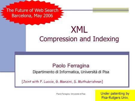 Paolo Ferragina, Università di Pisa XML Compression and Indexing Paolo Ferragina Dipartimento di Informatica, Università di Pisa [Joint with F. Luccio,