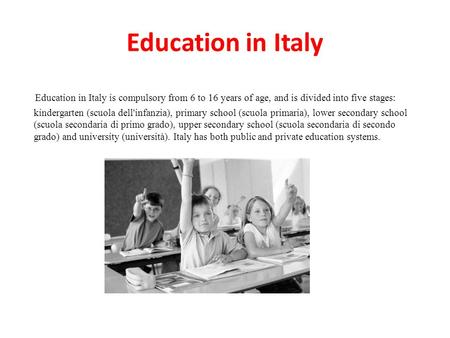 Education in Italy Education in Italy is compulsory from 6 to 16 years of age, and is divided into five stages: kindergarten (scuola dell'infanzia), primary.