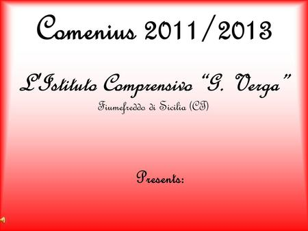 Comenius 2011/2013 L'Istituto Comprensivo G. Verga Fiumefreddo di Sicilia (CT) Presents: