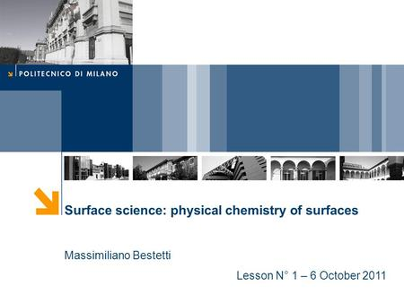Surface science: physical chemistry of surfaces Massimiliano Bestetti Lesson N° 1 – 6 October 2011.