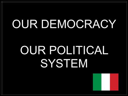 OUR DEMOCRACY OUR POLITICAL SYSTEM. NATIONAL ANTHEM OF ITALY The words of our national anthem were written in 1847 by a young patriot and poet whose name.