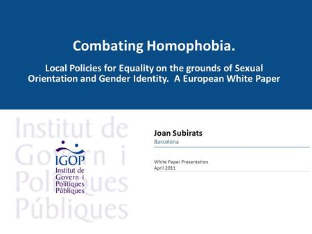 Combating Homophobia. Local Policies for Equality on the grounds of Sexual Orientation and Gender Identity. A European White Paper White Paper Presentation.