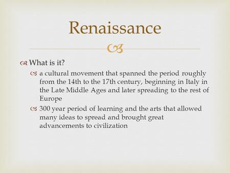 What is it? a cultural movement that spanned the period roughly from the 14th to the 17th century, beginning in Italy in the Late Middle Ages and later.