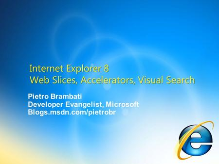 Pietro Brambati Developer Evangelist, Microsoft Blogs.msdn.com/pietrobr Internet Explorer 8 Web Slices, Accelerators, Visual Search.