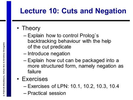 © Patrick Blackburn, Johan Bos & Kristina Striegnitz Lecture 10: Cuts and Negation Theory –Explain how to control Prolog`s backtracking behaviour with.